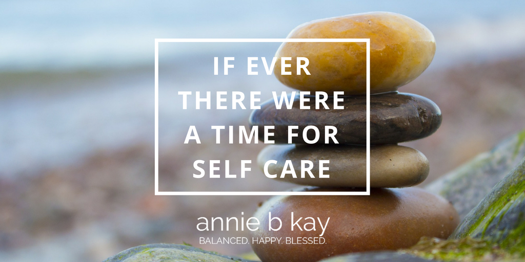 If Ever There Were a Time for Self Care by Annie B Kay - anniebkay.com