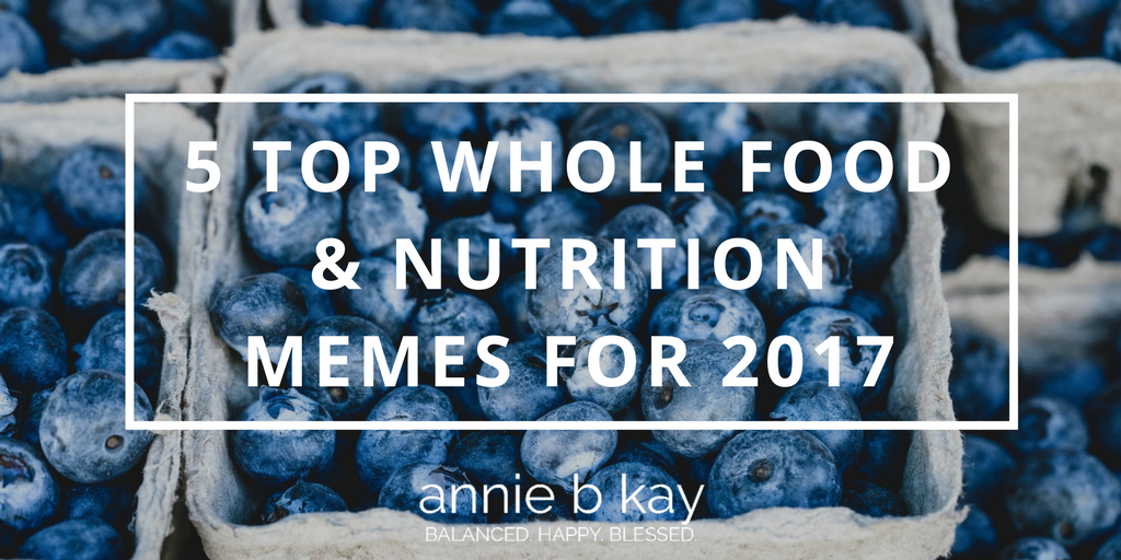 5 Top Whole Food & Nutrition Memes for 2017 by Annie B Kay - anniebkay.com