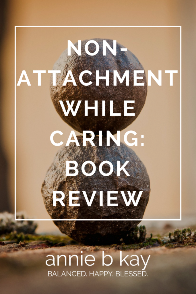 Non-attachment While Caring- Book Review by Annie B Kay - anniebkay.com
