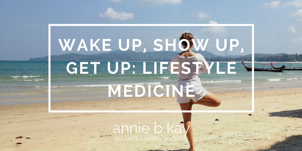 Wake Up, Show Up, Get Up- Lifestyle Medicine by Annie B Kay - anniebkay.com
