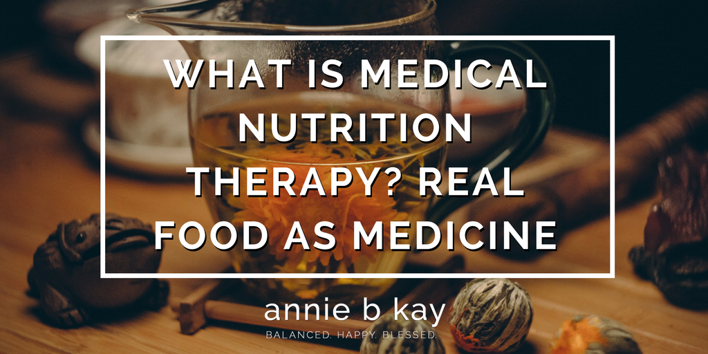 What is Medical Nutrition Therapy? Real Food As Medicine by Annie B Kay - anniebkay.com