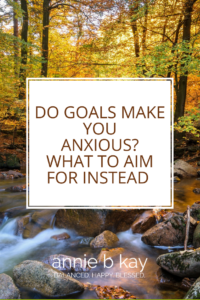 Do Goals Make You Anxious?  What to Aim for Instead
