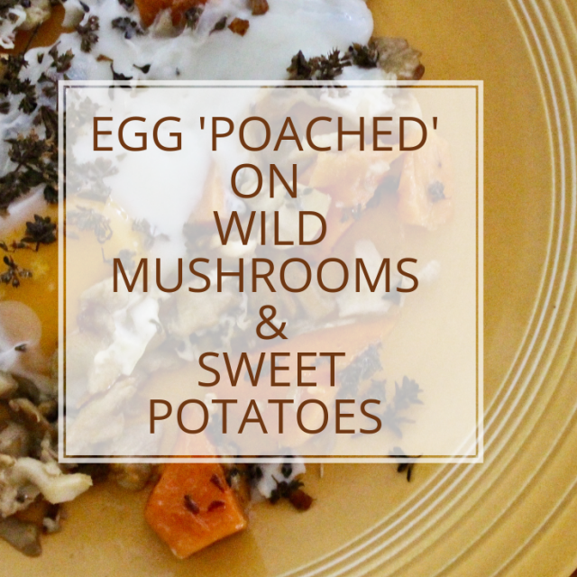 Egg 'Poached' over Wild Mushrooms & Sweet Potato Recipe